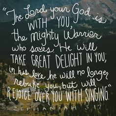 """""""The Lord your God is with you, the mighty warrior who saves. He will take great delight in you, in his love he will no longer rebuke you, but will rejoice over you with singing."""" Zephaniah 3:17"""