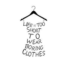 """Life's Too Short To Wear Boring Clothes"". Ain't that the truth!"