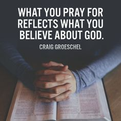 What you pray for reflects what you believe about God. – Craig Groeschel