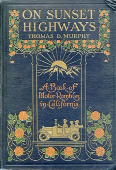 On Sunset Highways: A Book of Motor Rambles in California by Thomas D Murphy, 1915 [orange flowers at the bottom and an old-fashioned car with a family on board, above is the title with a mountain and the sun rising above it, and at the very top orange trees]