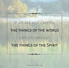 If we are not careful the things of this world can drown out the things of the Spirit.