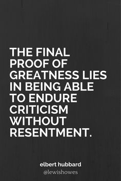 The final proof of greatness lies in being able to endure criticism without resentment. - Elbert Hubbard @lewishowes