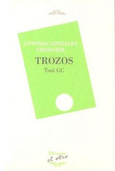 Trozos : Toni GC / Antonio González Croissier. http://absysnetweb.bbtk.ull.es/cgi-bin/abnetopac01?TITN=516840