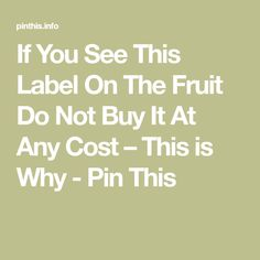 If You See This Label On The Fruit Do Not Buy It At Any Cost – This is Why - Pin This