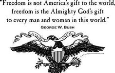 """Freedom is not America's gift to the world, freedom is the Almighty God's gift to every man and woman in this world."" ~ George W. Bush"