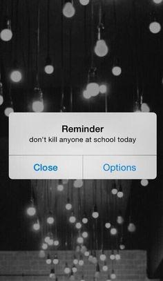 Reminder don't kill anyone at school today