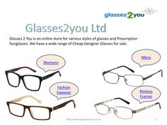 We are proudly presenting the range of glasses online to our customers so that they can select the precise shades that can fit the bill as well as look very good and impressive on them. For more details visit http://www.glasses2you.co.uk/  Phone:  01489572340  Email:customerservices@glasses2you.co.uk
