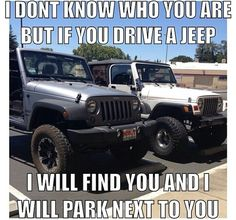 I don't know who you are but I will park next to you. It's a Jeep thing!