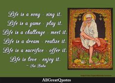 Life is a song - sing it. Life is a game - play it. Life is a challenge - meet it. Life is a dream - realize it. Life is a sacrifice - offer it. Life is love - enjoy it. - Sai Baba of Shirdi Famous Quotes About Life, Quotes By Famous People, This Is Us Quotes, Quote Of The Day, Daily Quotes, Life Quotes, Sai Baba, Enjoy It, Games To Play