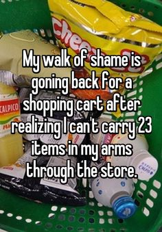 My walk of shame is goning back for a shopping cart after realizing I can't carry 23 items in my arms through the store.