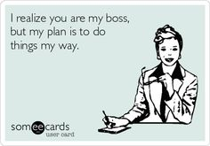Free and Funny Workplace Ecard: I realize you are my boss, but my plan is to do things my way. Create and send your own custom Workplace ecard. Work Memes, Work Quotes, Work Humor, Psychology Humor, School Psychology, Haha Funny, Hilarious, Office Humor, Love My Job