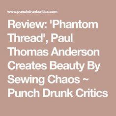 Review: 'Phantom Thread', Paul Thomas Anderson Creates Beauty By Sewing Chaos ~ Punch Drunk Critics