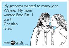 My grandma wanted to marry John Wayne. My mom wanted Brad Pitt. I want Christian Grey.