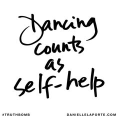 Dancing counts as self-help. Subscribe: DanielleLaPorte.com #Truthbomb #Words #Quotes