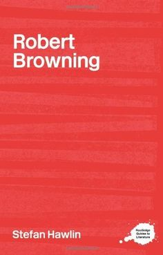821.9 BRO/HAW  Robert Browning (Routledge Guides to Literature) by Stefan Hawlin*accessible introduction to the contexts and interpretations of Browning's texts * perspectives on Browning's Life * Suggestions for further reading