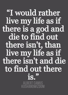 """""""I would rather live my life as if there is a God and die to find out there isn't, than live my life as if there isn't and die to find out there is."""" -Albert Camus"""