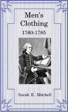 Men's Clothing 1760-1785 is about the civilian clothing worn by servants, slaves, frontiersmen, and the more wealthy in the American Colonies and United States. Buttons, buckles, and other fastenings; undergarments; breeches, trousers, sherryvalies, and skilts; shoes and boots; stockings; shirts; waistcoats, vests, underjackets; jackets, cloaks, and coats; neckwear; banyans and caps; body modifications; hair and wigs; hats; gloves; watches and more are discussed.   Includes anecdotes…