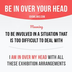 """""""Be in over your head"""" means """"to be involved in a situation that is too difficult to deal with"""". Example: I'm in over my head with all these exhibition arrangements. Get our apps for learning English: learzing.com"""