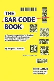 The Bar Code Book  Fifth Edition - A Comprehensive Guide To Reading, Printing, Specifying, Evaluating, And Using Bar Code and Other Machine-Readable Symbols, 978-1425133740, Roger C. Palmer, Trafford Publishing; 5th edition