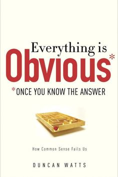 Duncan J. Watts: Everything is Obvious *Once You Know the Answer: How Common Sense Fails Us (2011)