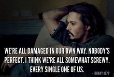 We are all damaged in our own way. Nobody's perfect.We're all somewhat screwy. Every single one of us. Johnny Depp