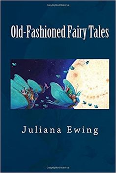 Old-Fashioned Fairy Tales: Juliana Ewing: 9781500510626: Amazon.com: Books