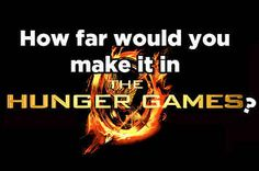 Could You Survive The Hunger Games? I've been waiting for this for a long time.