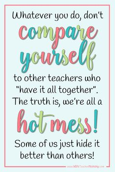"""Whatever you do, don't compare yourself to other teachers who """"have it all together"""". The truth is, we're all a hot mess! Some of us just hide it better than others."""