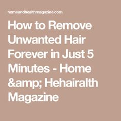 How to Remove Unwanted Hair Forever in Just 5 Minutes - Home & Hehairalth Magazine