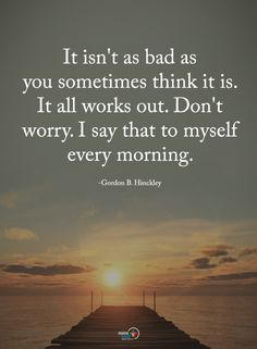 Quotes It is not as bad as you sometimes think it is. It all works out. Do not worry. I say that to myself every morning.