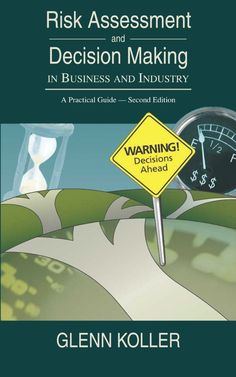 Risk Assessment and Decision Making in Business and Industry: A Practical Guide Second Edition; Risk Management, Decision Making, Assessment, I Shop, Politics, Industrial, Songs, Business, March