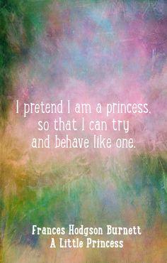 """A Little Princess quotes, Frances Hodgson Burnett wisdom...""""I pretend I am a princess..."""""""