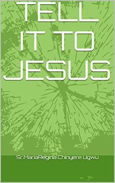 TELL IT TO JESUS by Sr.MariaRegina Chinyere Ugwu http://www.amazon.com/dp/B0172RQ3YA/ref=cm_sw_r_pi_dp_wStpwb1MQRZ1R