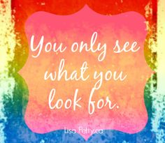 You only see what you look for. Lisa Petty