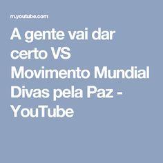 A gente vai dar certo   VS Movimento Mundial Divas pela Paz - YouTube