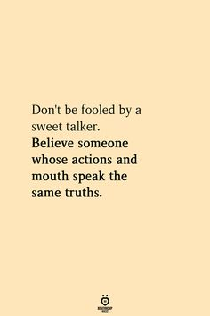 Don't be fooled by a sweet talker. Believe someone whose actions and mouth speak the same truths. Don't be fooled by a sweet talker. Believe someone whose actions and mouth speak the same truths. Favorite Quotes, Best Quotes, Love Quotes, Good Things Quotes, Drake Quotes, Karma Quotes, Reminder Quotes, Random Quotes, Change Quotes
