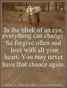 In the blink of an eye everything can change. So forgive often and love with all your heart. You may never have that chance again.