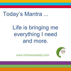 Today's #Mantra. . . Life is bringing me everything I need and more…