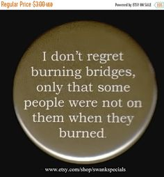 ON SALE I don't regret burning bridges only that some people were not on them when they burned. Pinback button or magnet by SwankSpecials Wtf Funny, Funny Jokes, Funny Sayings, Funny Shirts, Hilarious, Bridge Quotes, Terrible Jokes, Funny Doodles, Burning Bridges
