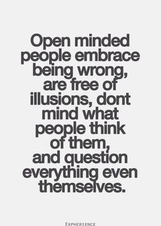Open minded, though the rebel in me sort of doesn't care what people think of me, I am still sensitive, especially if I think I have been misjudged. Excited to have new information or insights push my limits and change my views. That is the path to wisdom.