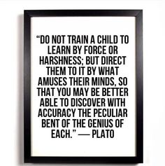 With Plato on our side we can't go wrong. Stop forced learning! If you love them, set them free!