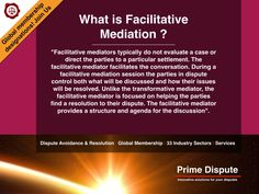 """What is Facilitative Mediation? """"Facilitative mediators typically do not evaluate a case or direct the parties to a particular settlement. The Facilitative mediator facilitates the conversation. During a facilitative mediation session the parties in dispute control both what will be discussed and how their issues will be resolved. The facilitative mediator is focused on helping the parties find a resolution to their dispute"""".  Find out more http://www.primedispute.com/mediation.html…"""