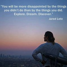 """""""You will be more disappointed by the things you didn't do than by the things you did. Explore. Dream. Discover."""" - Jared Leto"""