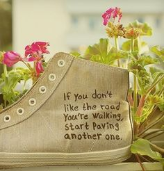 .  if you don't like the road you're walking, start paving another one, written on a tennis shoe