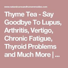 Thyme Tea - Say Goodbye To Lupus, Arthritis, Vertigo, Chronic Fatigue, Thyroid Problems and Much More   Natural Cures And Home Remedies #Treatingthyroidnaturally