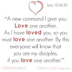John 13:34-35 > A new command I give you: Love one another. As I have loved you, so you must love one another. By this everyone will know that you are my disciples, if you love one another.