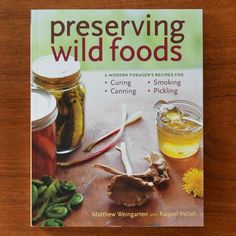 Preserving Wild Foods by Matthew Weingarten and Raquel Pelzel — New Cookbook