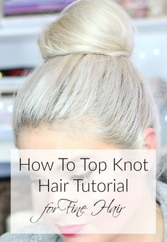 How To Top Knot Hair Tutorial for Fine Hair - Everyday Starlet Short Hairstyles Fine, Haircuts For Fine Hair, Loose Hairstyles, Fine Hair Cuts, Hair Knot Tutorial, Best Makeup Tutorials, Hair Tutorials, Summer Beauty Tips, Light Hair