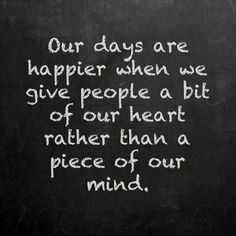 Our days are happier when we give people a bit of our heart rather than a piece of our mind. #quotes