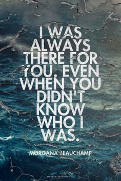 I was always there for you. Even when you didn't know who I was.